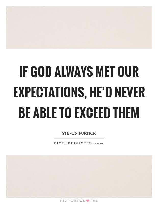 If God always met our expectations, He'd never be able to exceed them Picture Quote #1
