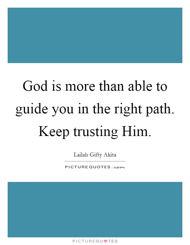 God is more than able to guide you in the right path. Keep trusting Him. Picture Quote #1