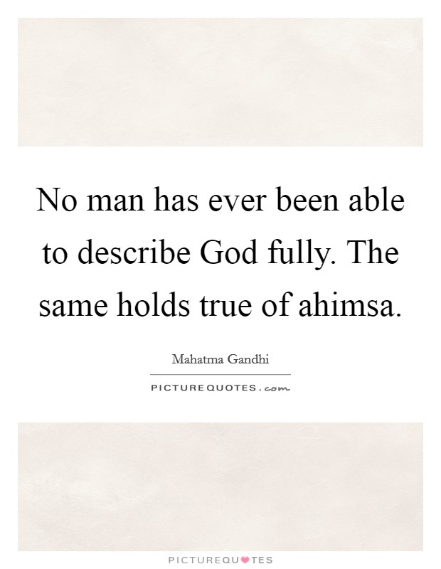 No man has ever been able to describe God fully. The same holds true of ahimsa Picture Quote #1