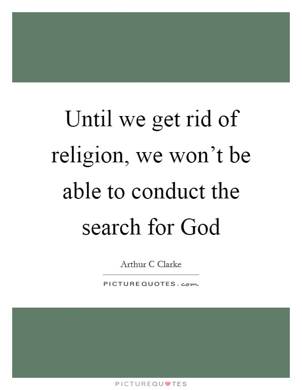 Until we get rid of religion, we won't be able to conduct the search for God Picture Quote #1