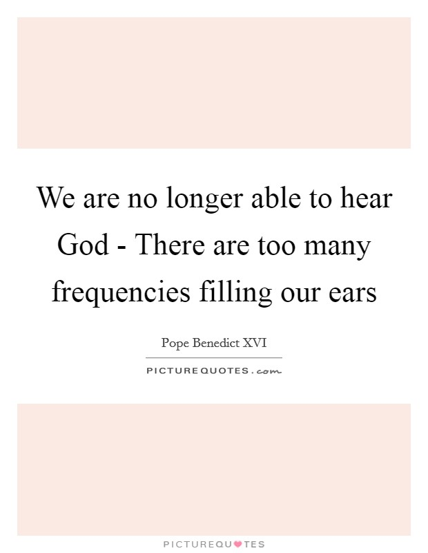 We are no longer able to hear God - There are too many frequencies filling our ears Picture Quote #1