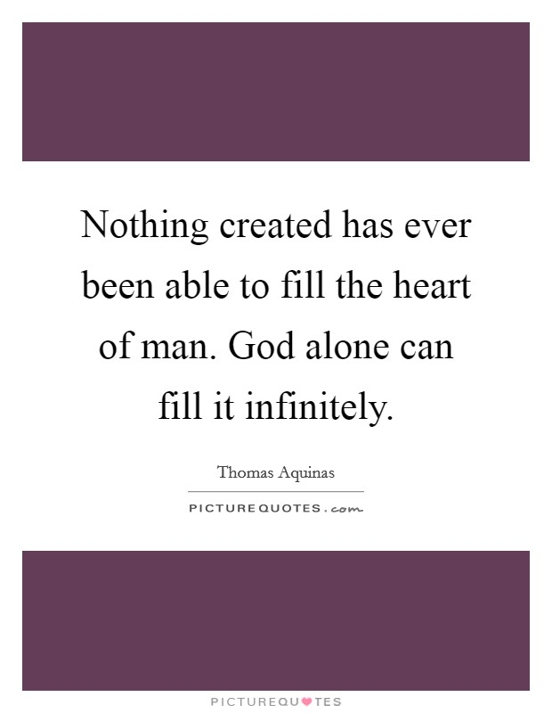 Nothing created has ever been able to fill the heart of man. God alone can fill it infinitely Picture Quote #1