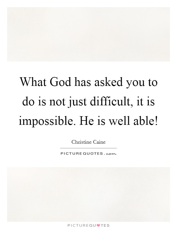What God has asked you to do is not just difficult, it is impossible. He is well able! Picture Quote #1