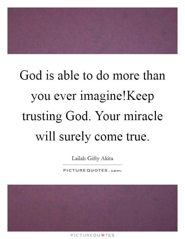 God Is Able To Do More Than You Ever Imagine!Keep Trusting God. Your  Miracle Will Surely Come True.