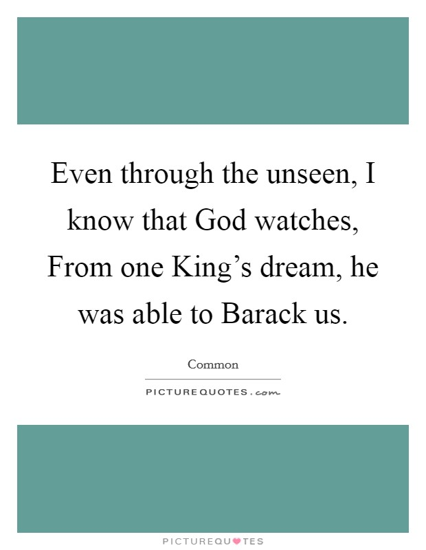Even through the unseen, I know that God watches, From one King's dream, he was able to Barack us Picture Quote #1