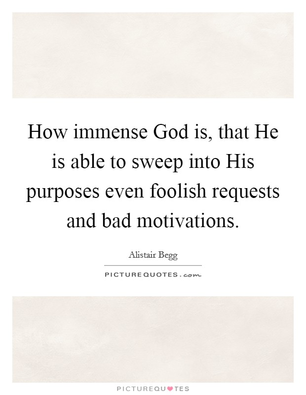 How immense God is, that He is able to sweep into His purposes even foolish requests and bad motivations Picture Quote #1