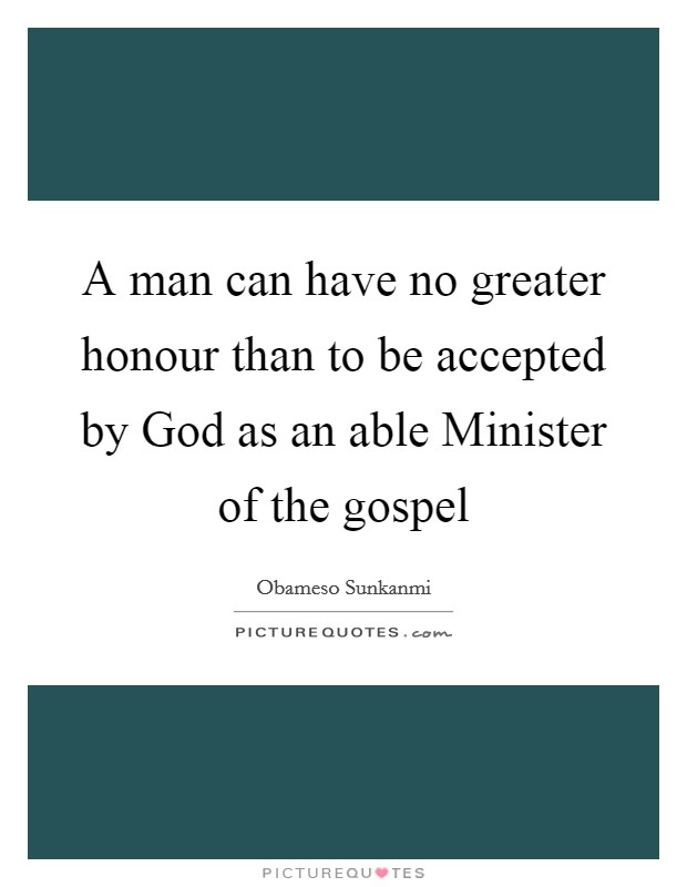 A man can have no greater honour than to be accepted by God as an able Minister of the gospel Picture Quote #1