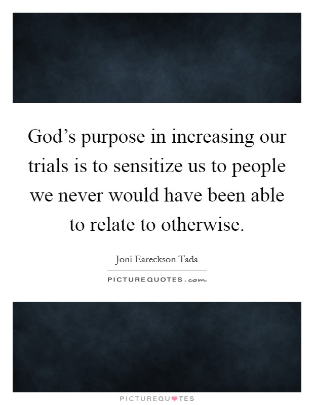 God's purpose in increasing our trials is to sensitize us to people we never would have been able to relate to otherwise Picture Quote #1