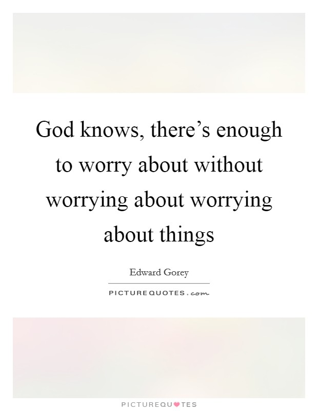 God knows, there's enough to worry about without worrying about worrying about things Picture Quote #1