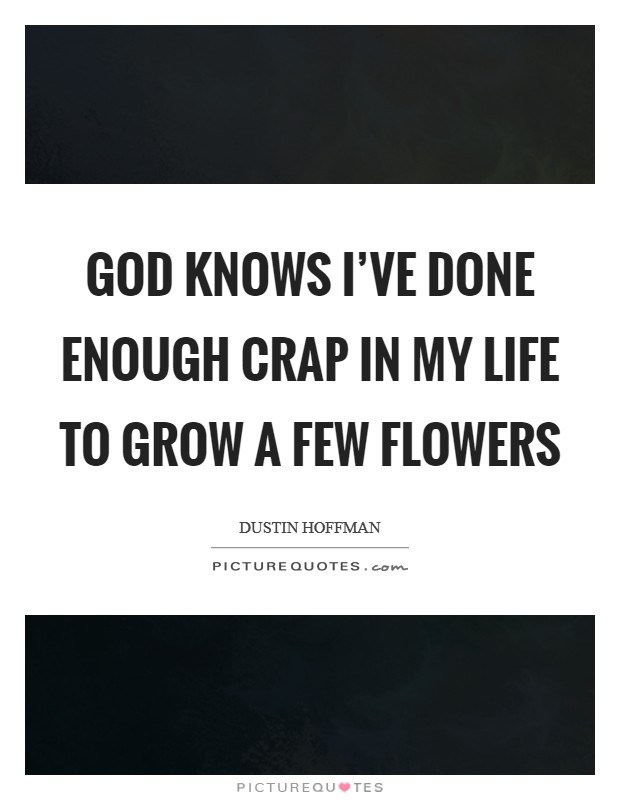 God knows I've done enough crap in my life to grow a few flowers Picture Quote #1