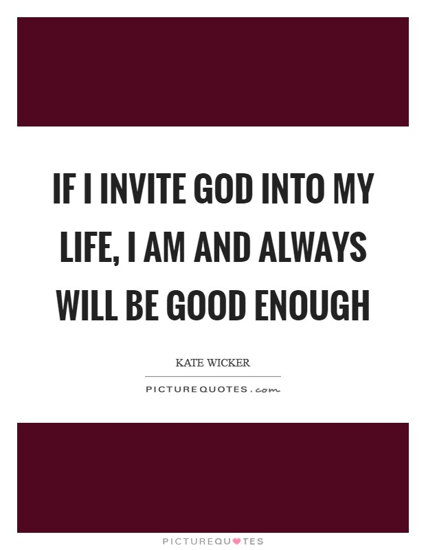 If I invite God into my life, I am and always will be good enough Picture Quote #1