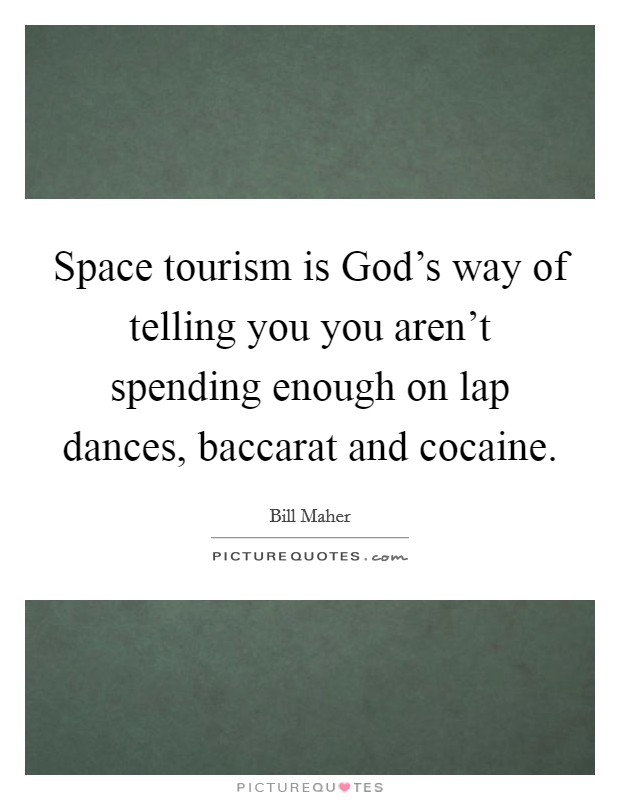 Space tourism is God's way of telling you you aren't spending enough on lap dances, baccarat and cocaine Picture Quote #1