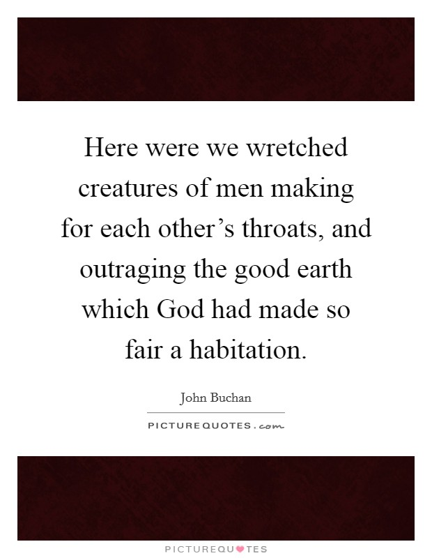 Here were we wretched creatures of men making for each other's throats, and outraging the good earth which God had made so fair a habitation. Picture Quote #1
