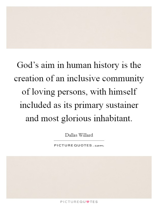 God's aim in human history is the creation of an inclusive community of loving persons, with himself included as its primary sustainer and most glorious inhabitant Picture Quote #1