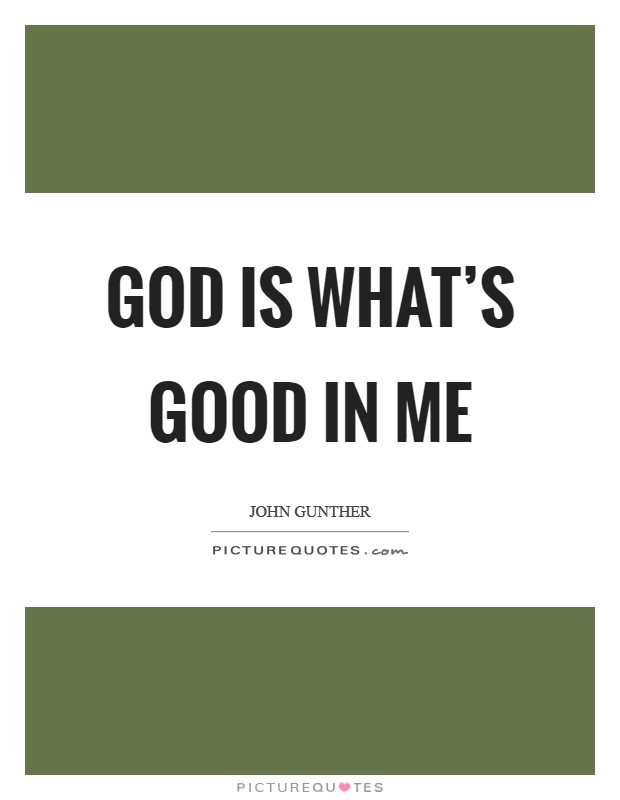 God is what's good in me Picture Quote #1