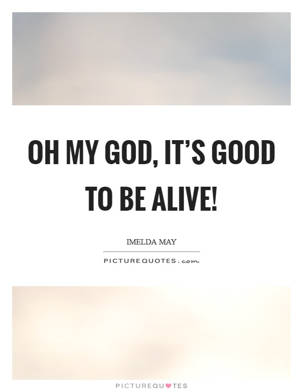 Oh my God, it\'s good to be alive! | Picture Quotes