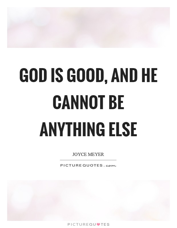 God is good, and He cannot be anything else Picture Quote #1