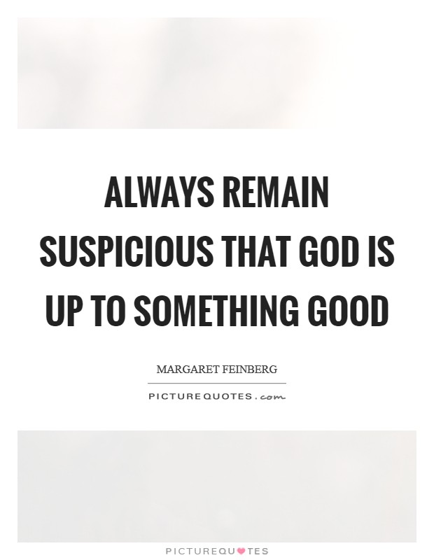 Always remain suspicious that God is up to something good Picture Quote #1