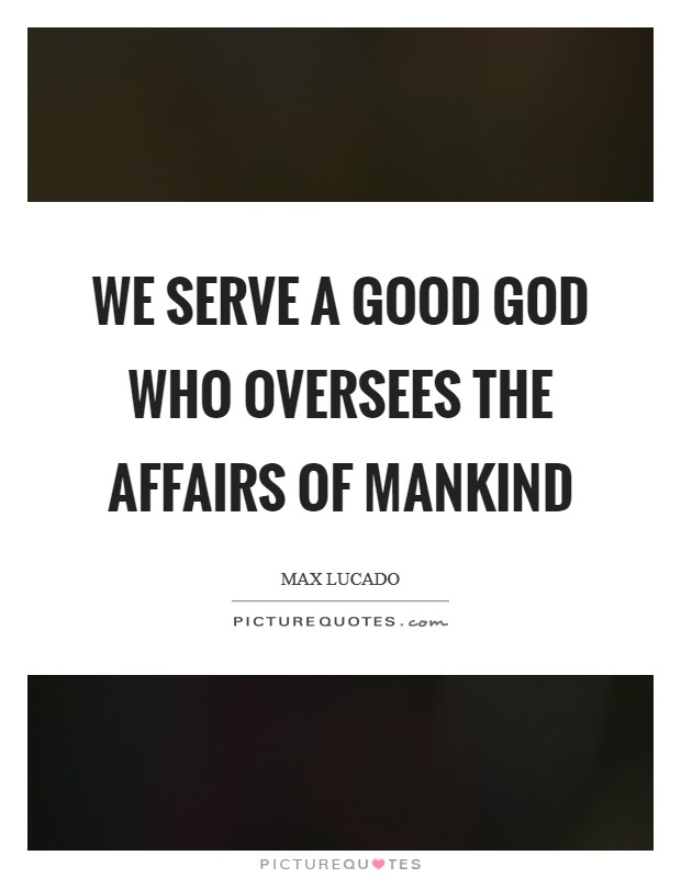 We serve a good God who oversees the affairs of mankind Picture Quote #1