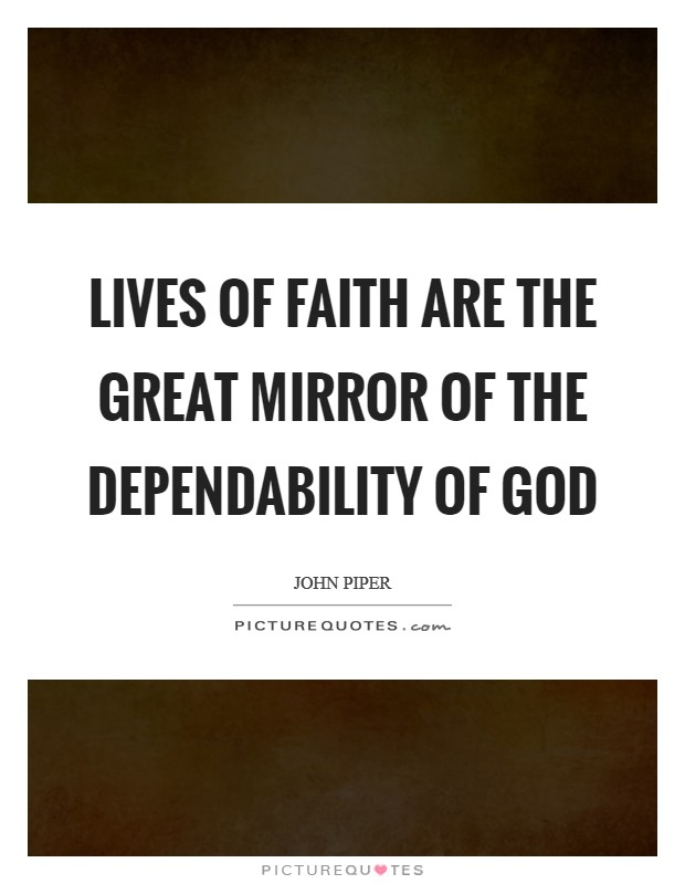 Lives of faith are the great mirror of the dependability of God Picture Quote #1