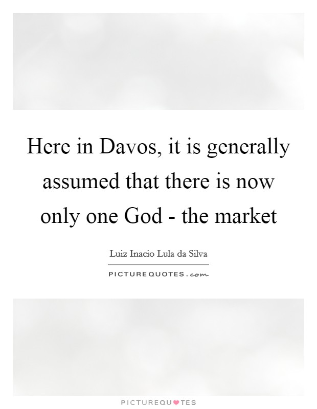 Here in Davos, it is generally assumed that there is now only one God - the market Picture Quote #1