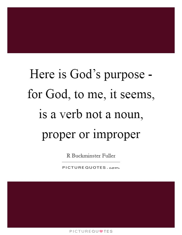 Here is God's purpose - for God, to me, it seems, is a verb not a noun, proper or improper Picture Quote #1