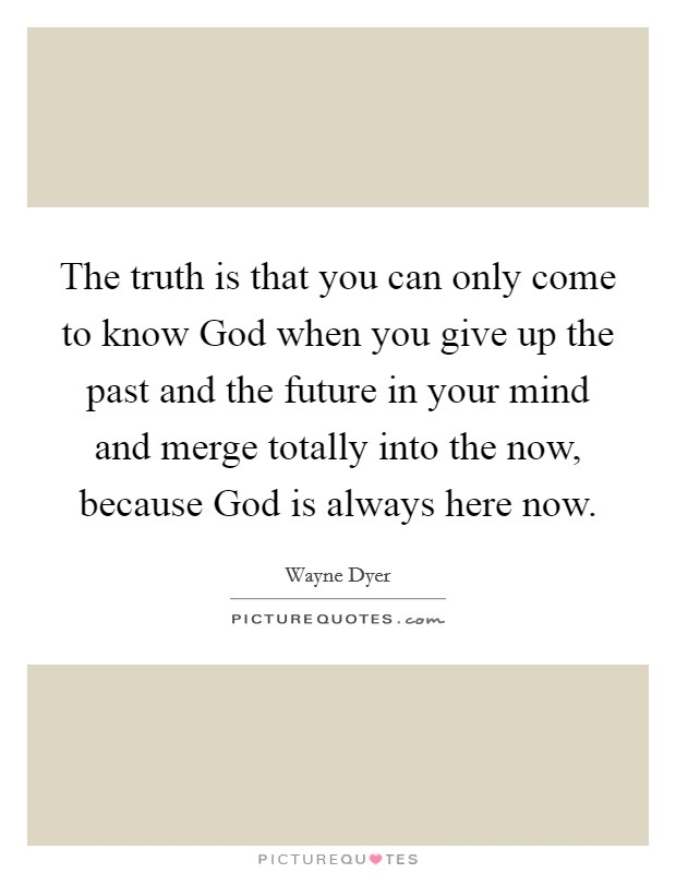 The truth is that you can only come to know God when you give up the past and the future in your mind and merge totally into the now, because God is always here now Picture Quote #1