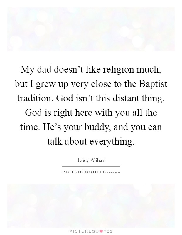 My dad doesn't like religion much, but I grew up very close to the Baptist tradition. God isn't this distant thing. God is right here with you all the time. He's your buddy, and you can talk about everything Picture Quote #1