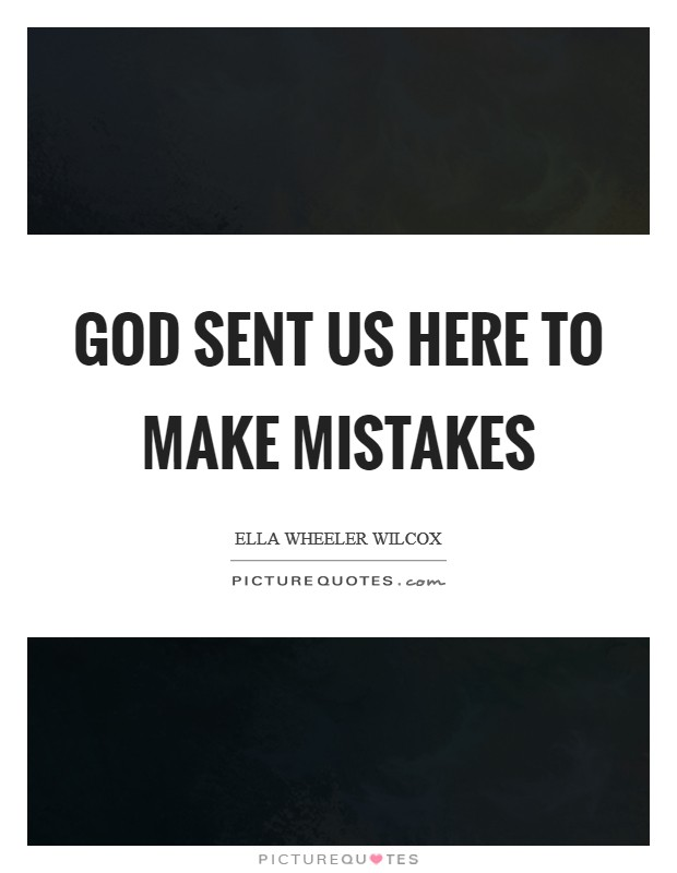 God sent us here to make mistakes Picture Quote #1
