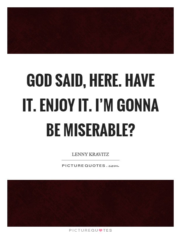 God said, Here. Have it. Enjoy it. I'm gonna be miserable? Picture Quote #1