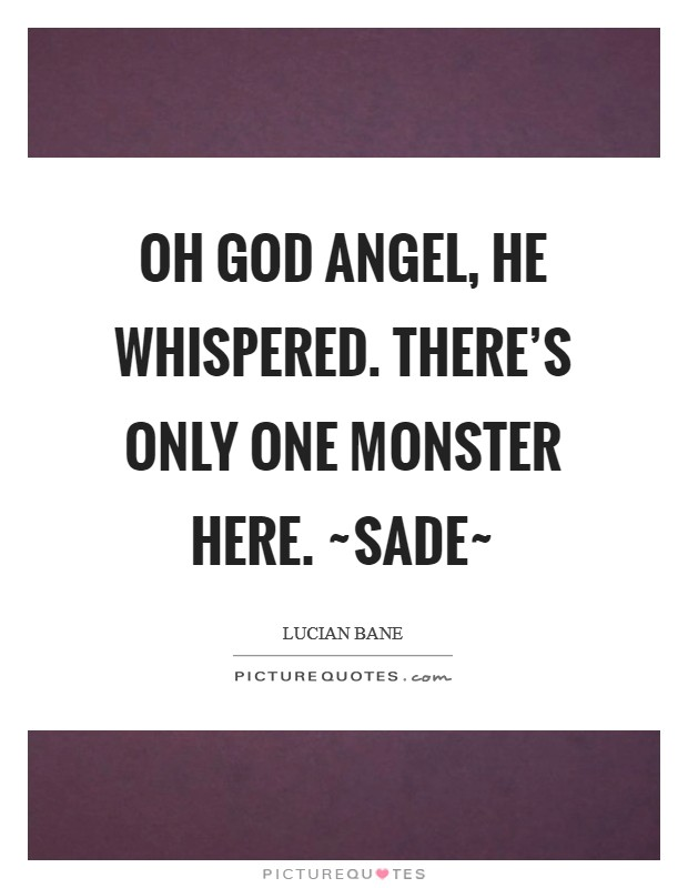 Oh God Angel, he whispered. There's only one monster here. ~Sade~ Picture Quote #1