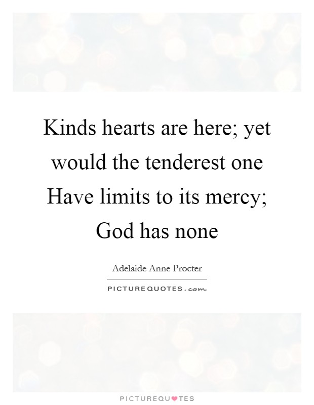 Kinds hearts are here; yet would the tenderest one Have limits to its mercy; God has none Picture Quote #1