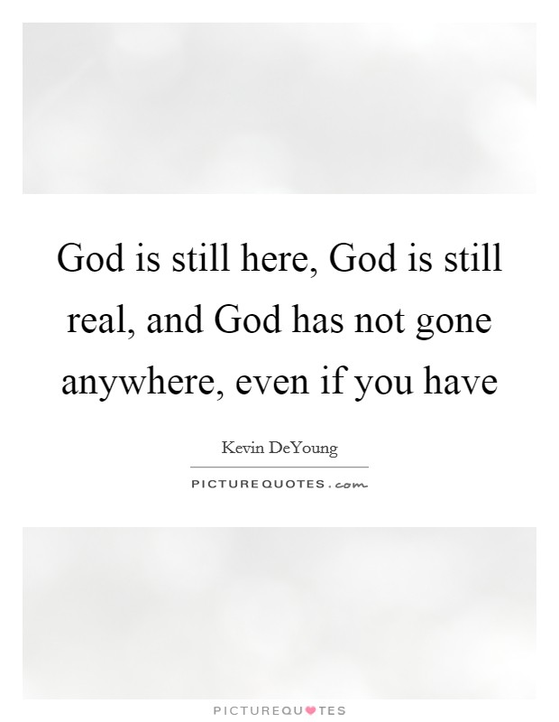 God is still here, God is still real, and God has not gone anywhere, even if you have Picture Quote #1