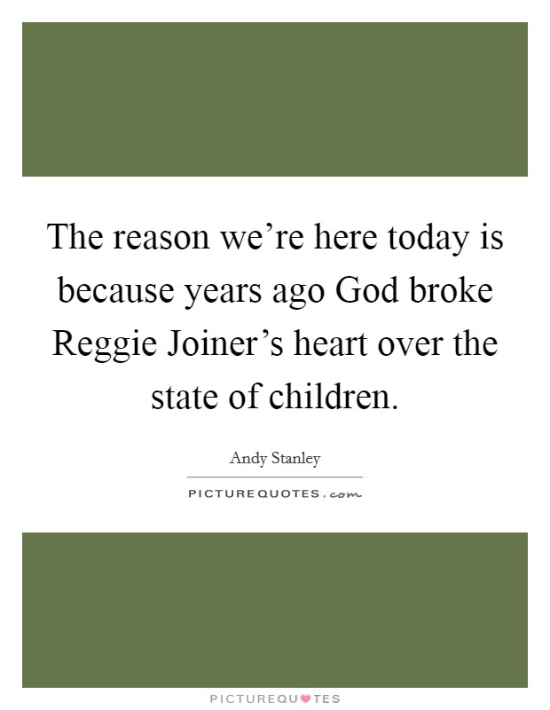 The reason we're here today is because years ago God broke Reggie Joiner's heart over the state of children Picture Quote #1