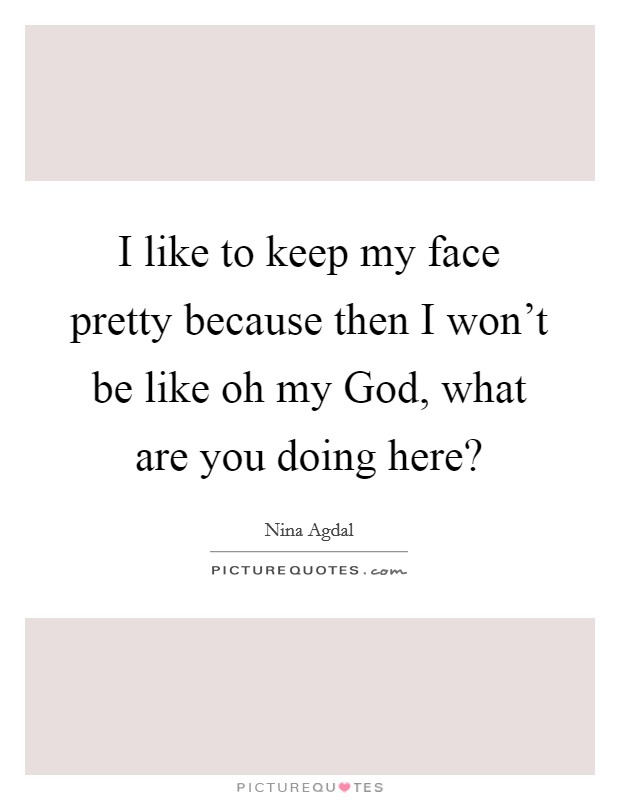 I like to keep my face pretty because then I won't be like oh my God, what are you doing here? Picture Quote #1