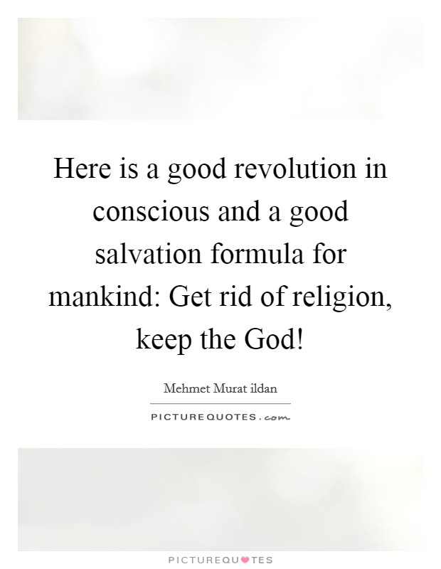 Here is a good revolution in conscious and a good salvation formula for mankind: Get rid of religion, keep the God! Picture Quote #1