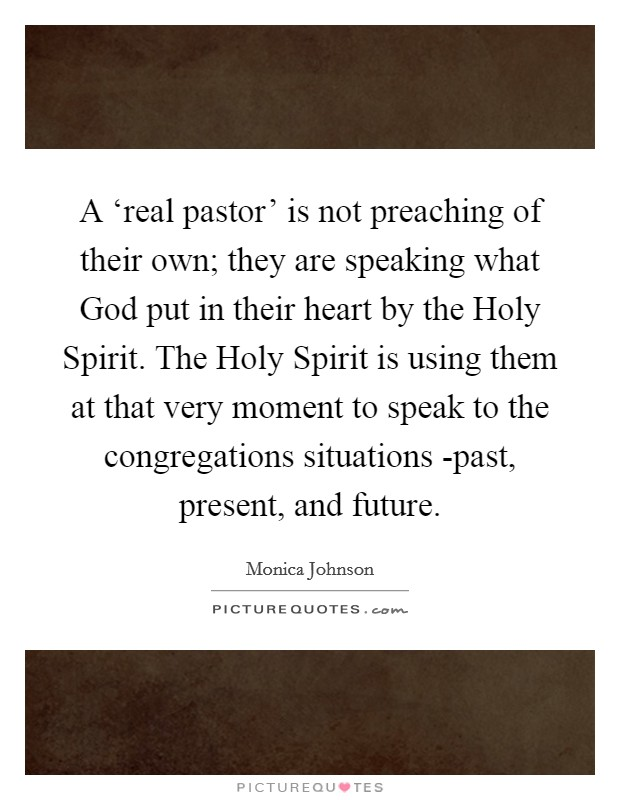 A 'real pastor' is not preaching of their own; they are speaking what God put in their heart by the Holy Spirit. The Holy Spirit is using them at that very moment to speak to the congregations situations -past, present, and future Picture Quote #1