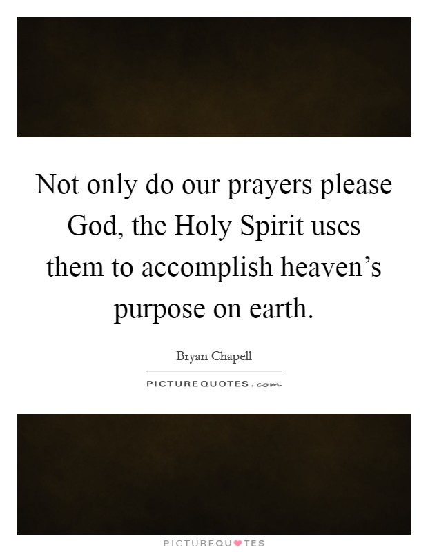 Not only do our prayers please God, the Holy Spirit uses them to accomplish heaven's purpose on earth Picture Quote #1
