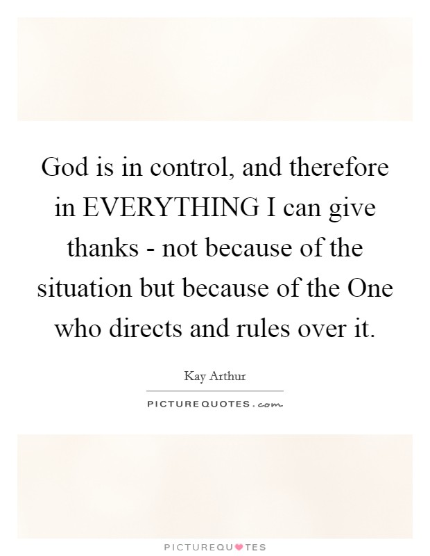 God is in control, and therefore in EVERYTHING I can give thanks - not because of the situation but because of the One who directs and rules over it Picture Quote #1