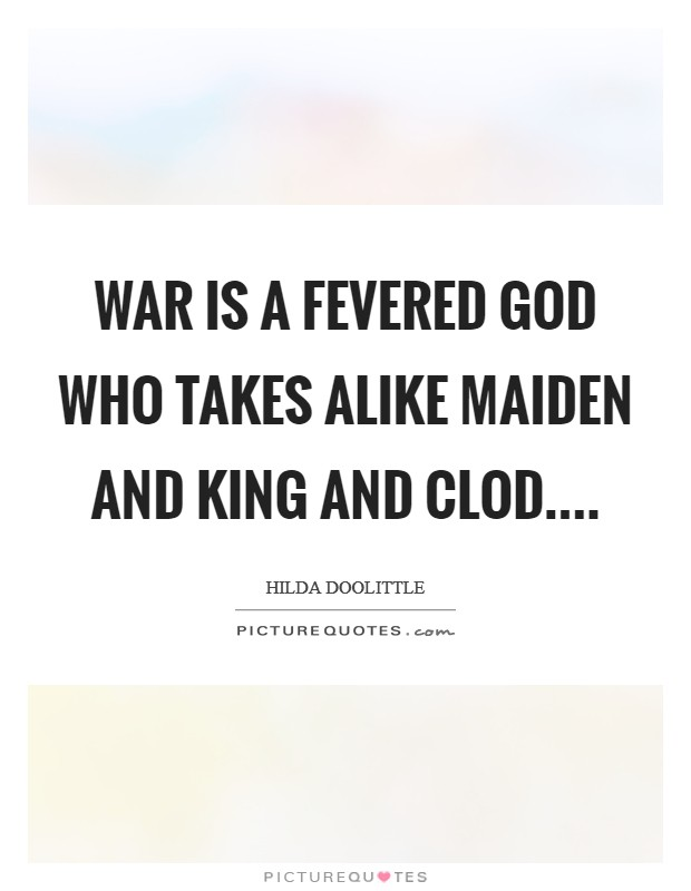 War is a fevered God who takes alike maiden and king and clod.... Picture Quote #1