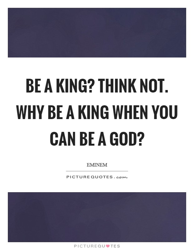 Be a king? Think not. Why be a king when you can be a God? Picture Quote #1