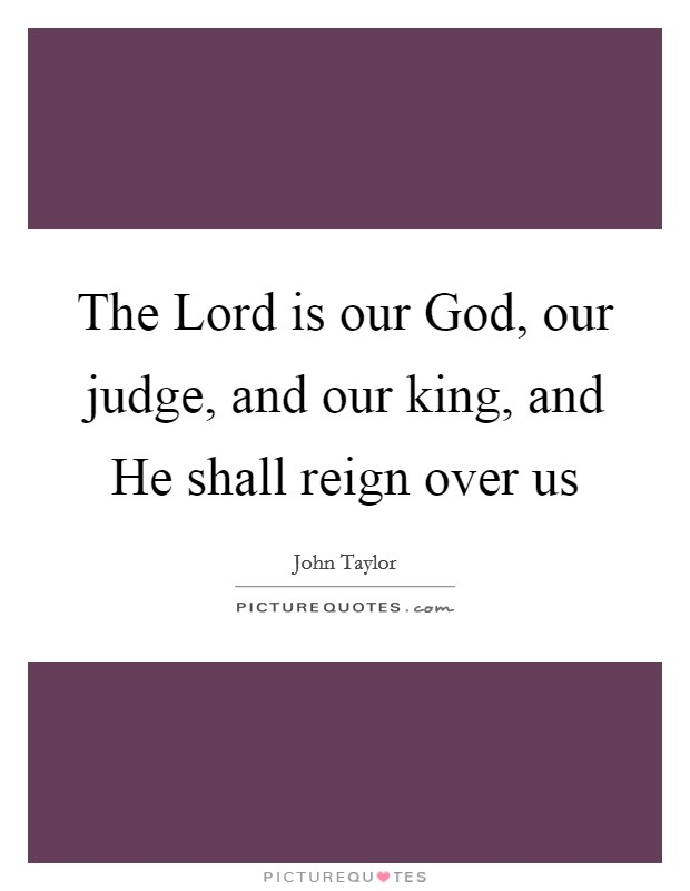 The Lord is our God, our judge, and our king, and He shall reign over us Picture Quote #1