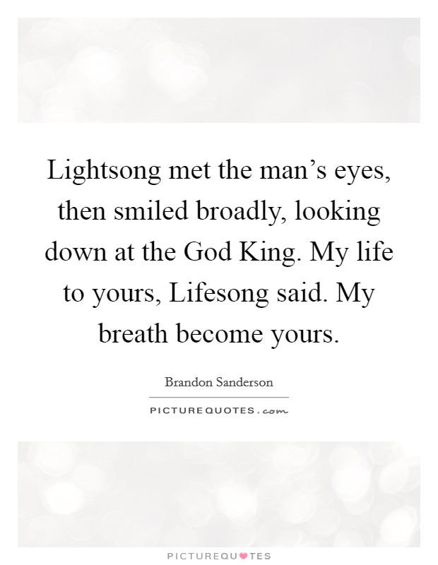 Lightsong met the man's eyes, then smiled broadly, looking down at the God King. My life to yours, Lifesong said. My breath become yours Picture Quote #1