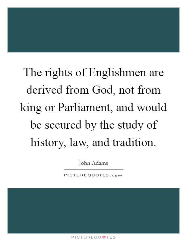 The rights of Englishmen are derived from God, not from king or Parliament, and would be secured by the study of history, law, and tradition Picture Quote #1