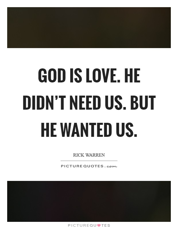 God is love. He didn't need us. But he wanted us Picture Quote #1