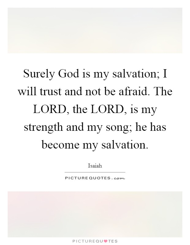 Surely God is my salvation; I will trust and not be afraid. The LORD, the LORD, is my strength and my song; he has become my salvation Picture Quote #1