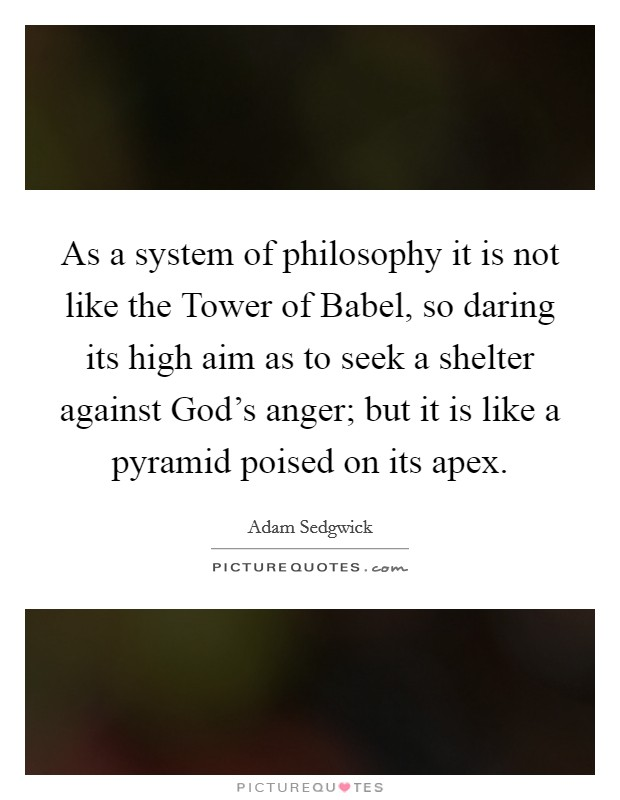 As a system of philosophy it is not like the Tower of Babel, so daring its high aim as to seek a shelter against God's anger; but it is like a pyramid poised on its apex Picture Quote #1