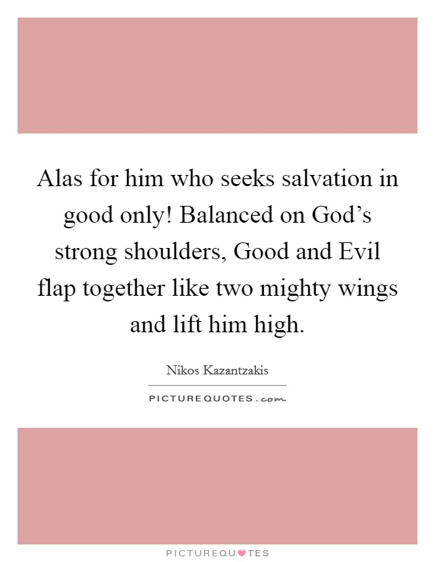 Alas for him who seeks salvation in good only! Balanced on God's strong shoulders, Good and Evil flap together like two mighty wings and lift him high Picture Quote #1