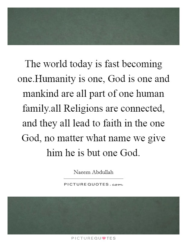 The world today is fast becoming one.Humanity is one, God is one and mankind are all part of one human family.all Religions are connected, and they all lead to faith in the one God, no matter what name we give him he is but one God Picture Quote #1