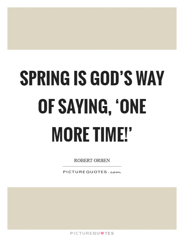 Spring is God's way of saying, 'One more time!' Picture Quote #1